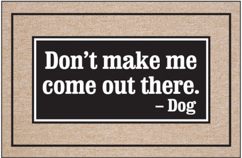 Don't Make Me Come Out There - Dog Themed Door Mat