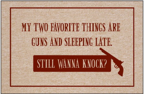 My two favorite things are guns and sleeping late. Still wanna knock?
